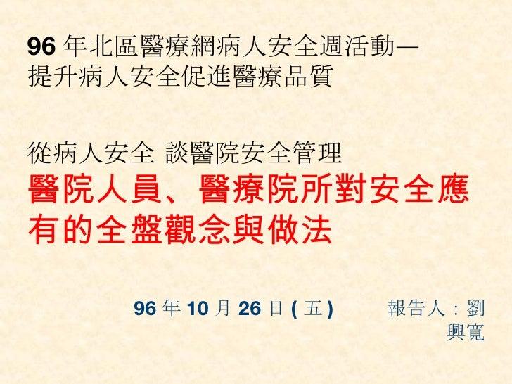 96 年 10 月 26 日 ( 五 )  報告人:劉興寬 96 年北區醫療網病人安全週活動— 提升病人安全促進醫療品質 從病人安全 談醫院安全管理 醫院人員、醫療院所對安全應有的全盤觀念與做法