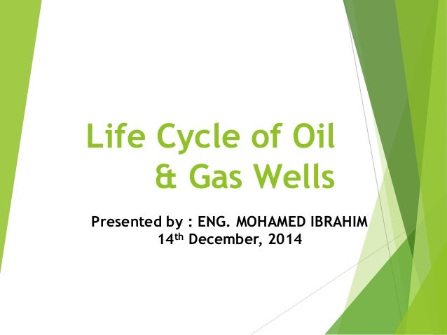 Life Cycle of Oil & Gas Wells Presented by : ENG. MOHAMED IBRAHIM 14th December, 2014
