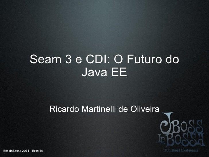 Seam 3 e CDI: O Futuro do Java EE Ricardo Martinelli de Oliveira