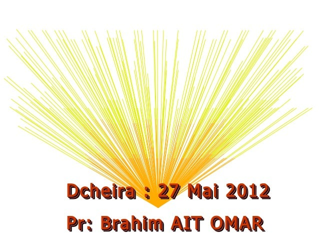 Dcheira : 27 Mai 2012Dcheira : 27 Mai 2012 Pr: Brahim AIT OMARPr: Brahim AIT OMAR Dcheira : 27 Mai 2012Dcheira : 27 Mai 20...