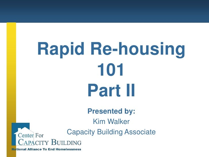 Rapid Re-housing 101<br />Part II<br />Presented by:<br />Kim Walker<br />Capacity Building Associate<br />