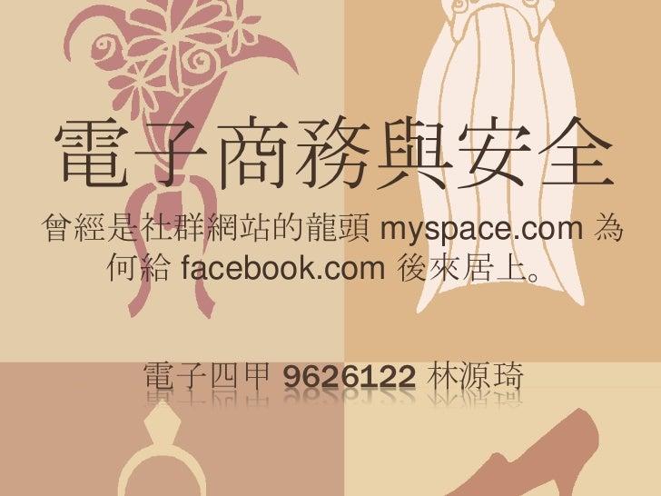 電子四甲 9626122 林源琦<br />電子商務與安全<br />曾經是社群網站的龍頭 myspace.com 為何給 facebook.com 後來居上。<br />