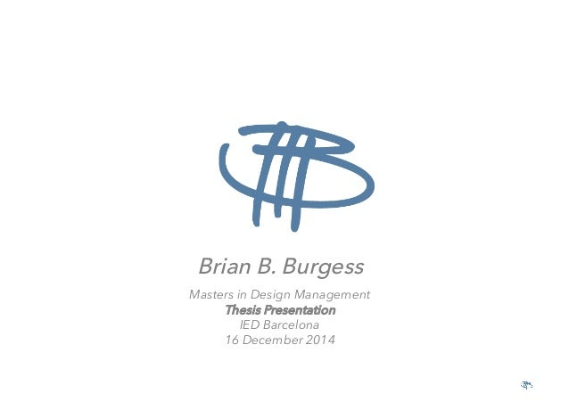BRIAN B. BURGESS – MASTERS IN DESIGN MANAGEMENT 2014 – IED BARCELONA Brian B. Burgess Masters in Design Management Thesis ...