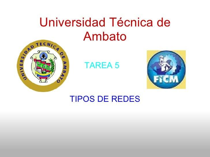 Universidad Técnica de Ambato TIPOS DE REDES   TAREA 5