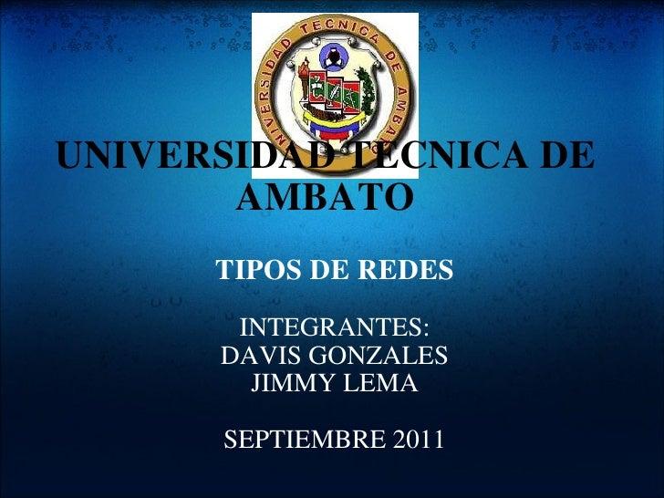 UNIVERSIDAD TECNICA DE AMBATO TIPOS DE REDES  INTEGRANTES: DAVIS GONZALES JIMMY LEMA  SEPTIEMBRE 2011