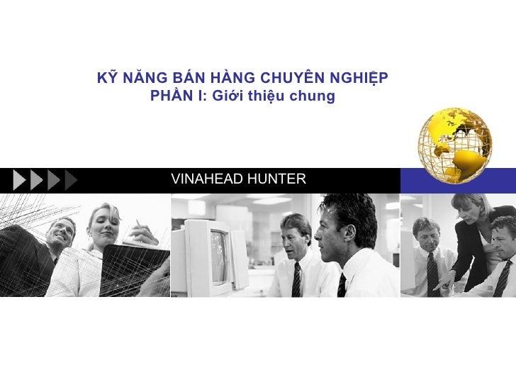 KỸ NĂNG BÁN HÀNG CHUYÊN NGHIỆP PHẦN I: Giới thiệu chung VINAHEAD HUNTER