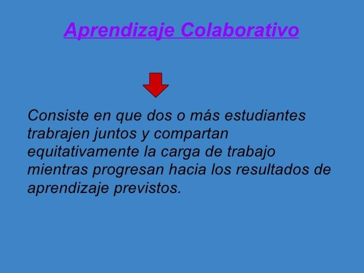 Aprendizaje Colaborativo <ul><li>Consiste en que dos o más estudiantes trabrajen juntos y compartan equitativamente la car...