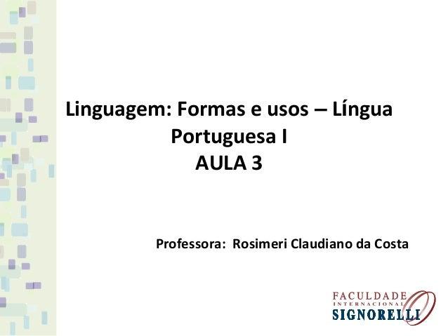 Linguagem: Formas e usos – Língua Portuguesa I AULA 3 Professora: Rosimeri Claudiano da Costa