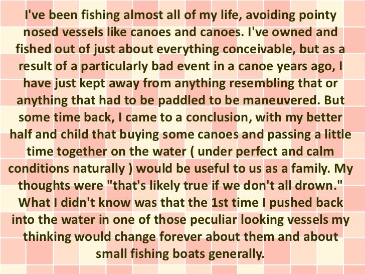 Ive been fishing almost all of my life, avoiding pointy    nosed vessels like canoes and canoes. Ive owned and  fished out...