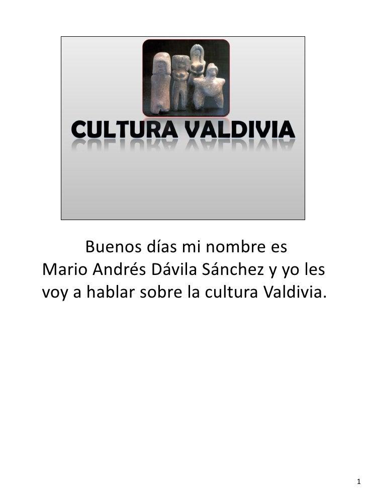 Buenos días mi nombre esMario Andrés Dávila Sánchez y yo lesvoy a hablar sobre la cultura Valdivia.                       ...