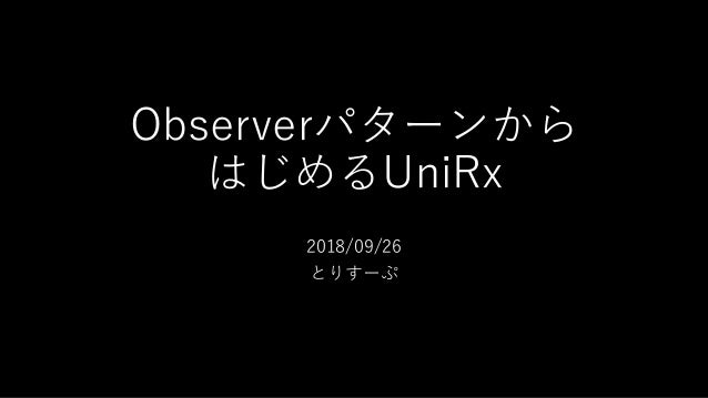 Observerパターンから はじめるUniRx 2018/09/26 とりすーぷ
