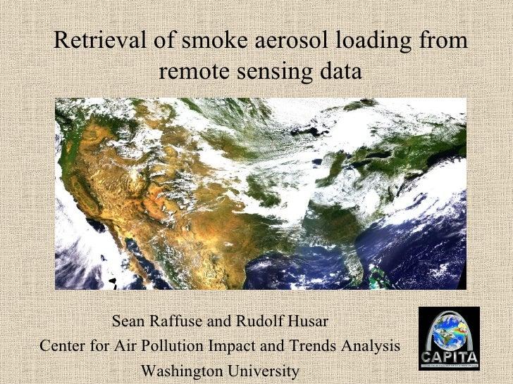 Retrieval of smoke aerosol loading from remote sensing data Sean Raffuse and Rudolf Husar Center for Air Pollution Impact ...