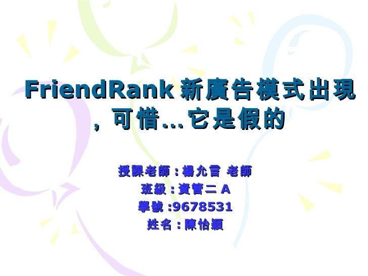 FriendRank 新廣告模式出現,可惜…它是假的   授課老師 : 楊允言 老師 班級 : 資管二 A 學號 :9678531 姓名 : 陳怡穎