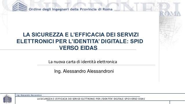 ing. Alessandro Alessandroni LA SICUREZZA E L'EFFICACIA DEI SERVIZI ELETTRONICI PER L'IDENTITA' DIGITALE: SPID VERSO EIDAS...