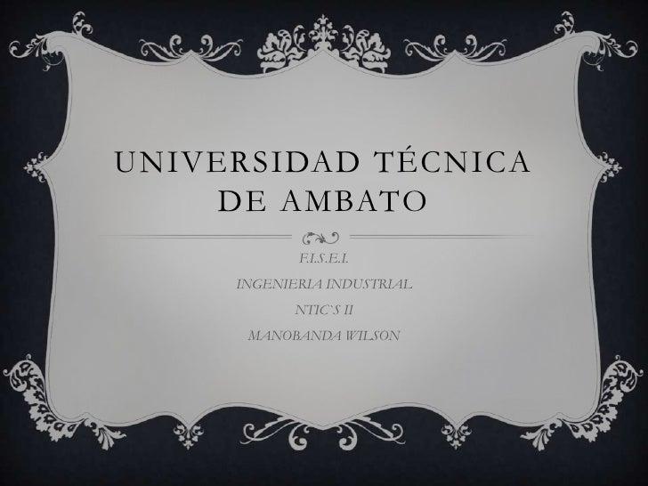 UNIVERSIDAD TÉCNICA    DE AMBATO            F.I.S.E.I.     INGENIERIA INDUSTRIAL            NTIC`S II      MANOBANDA WILSON
