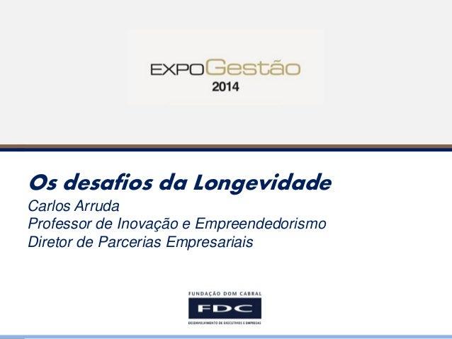 Os desafios da Longevidade Carlos Arruda Professor de Inovação e Empreendedorismo Diretor de Parcerias Empresariais