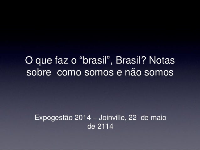 """O que faz o """"brasil"""", Brasil? Notas sobre como somos e não somos  Expogestão 2014 – Joinville, 22 de maio de 2114"""