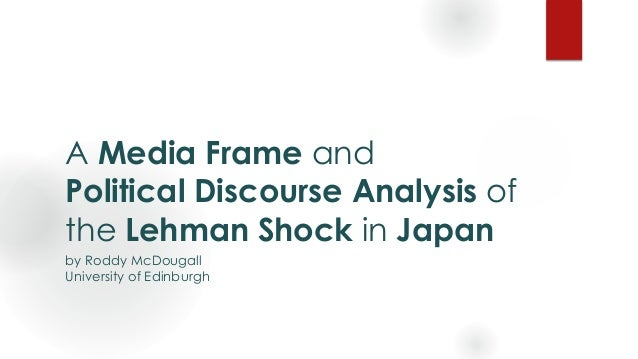 A Media Frame and Political Discourse Analysis of the Lehman Shock in Japan by Roddy McDougall University of Edinburgh