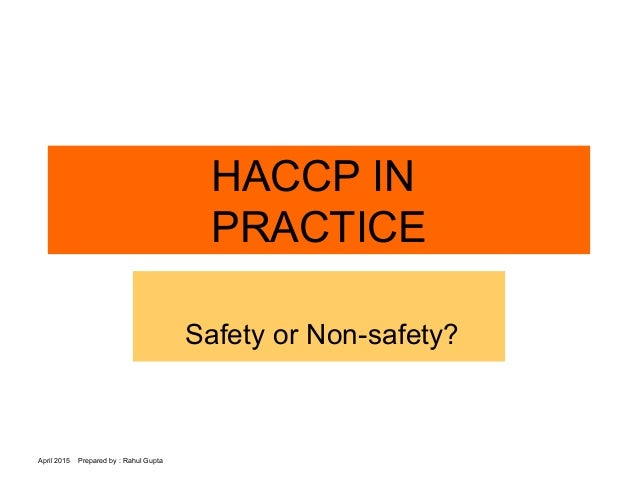April 2015 Prepared by : Rahul Gupta HACCP IN PRACTICE Safety or Non-safety?
