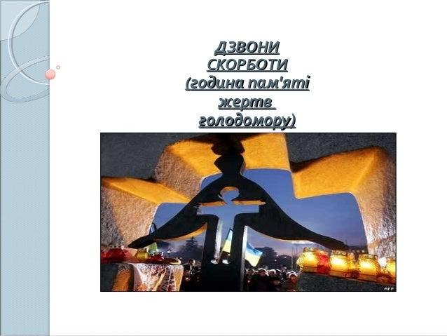 ДЗВОНИДЗВОНИ СКОРБОТИСКОРБОТИ ((година пам'ятігодина пам'яті жертвжертв голодомору)голодомору)