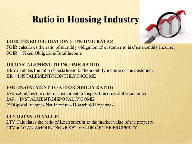 Ratio in Housing Industry FOIR (FIXED OBLIGATION to INCOME RATIO) FOIR calculates the ratio of monthly obligation of custo...