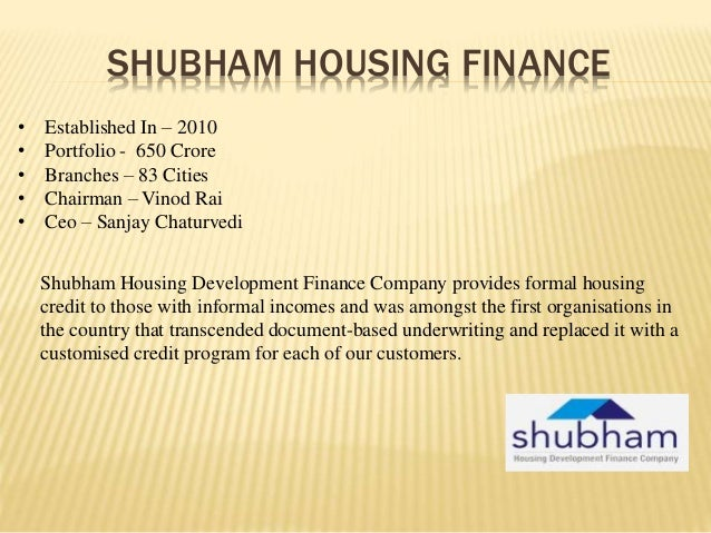 SHUBHAM HOUSING FINANCE • Established In – 2010 • Portfolio - 650 Crore • Branches – 83 Cities • Chairman – Vinod Rai • Ce...