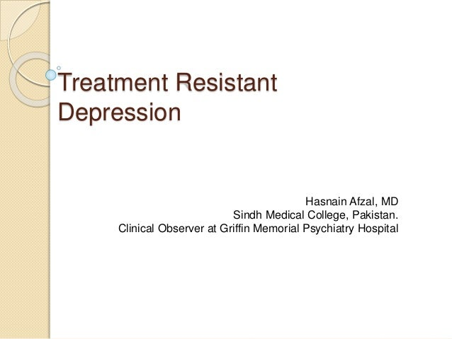 Treatment Resistant Depression Hasnain Afzal, MD Sindh Medical College, Pakistan. Clinical Observer at Griffin Memorial Ps...