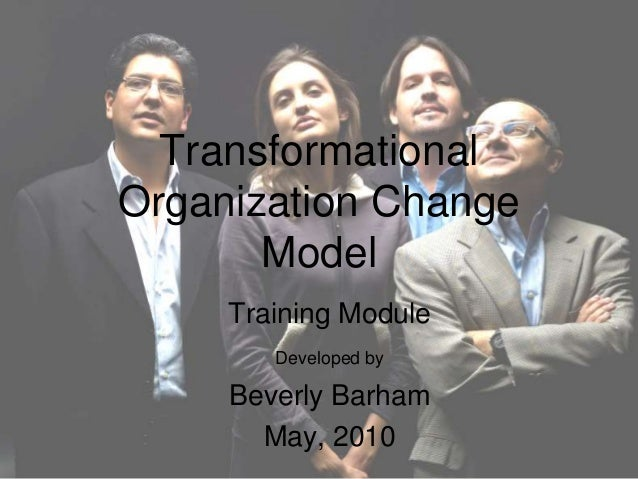 Transformational Organization Change Model Training Module Developed by Beverly Barham May, 2010