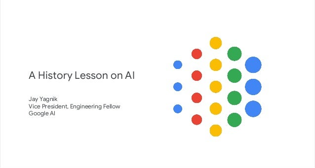 Jay Yagnik Vice President, Engineering Fellow Google AI A History Lesson on AI