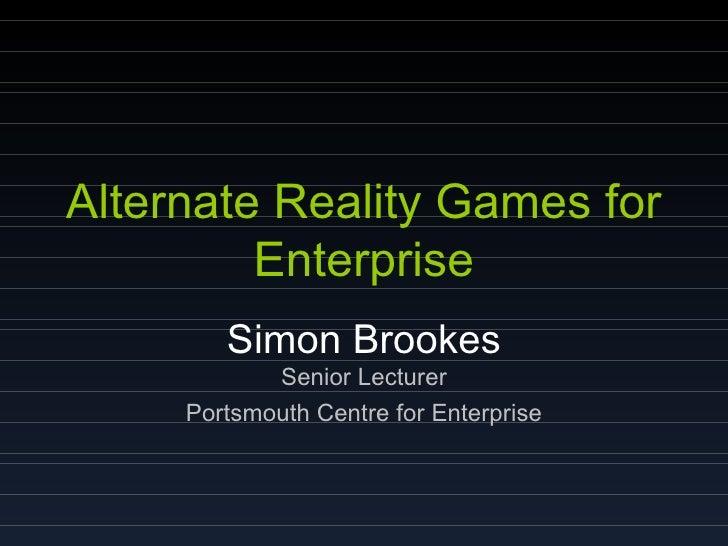 Alternate Reality Games for Enterprise Simon Brookes Senior Lecturer Portsmouth Centre for Enterprise