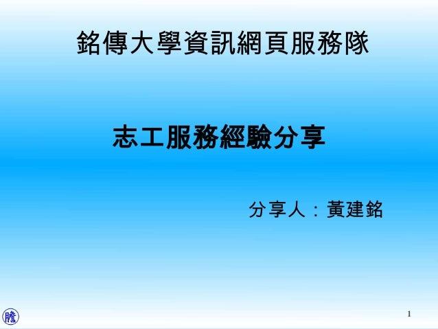 銘傳大學資訊網頁服務隊 志工服務經驗分享      分享人:黃建銘                1