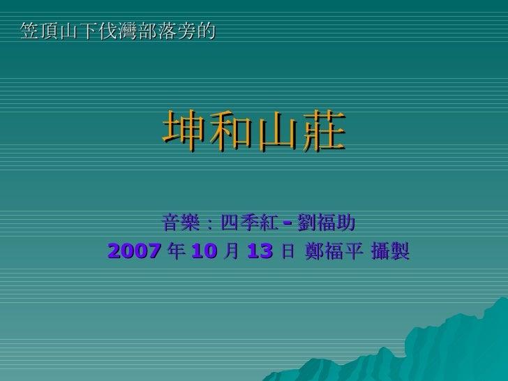 坤和山莊 音樂:四季紅 - 劉福助 2007 年 10 月 13 日 鄭福平 攝製 笠頂山下伐灣部落旁的