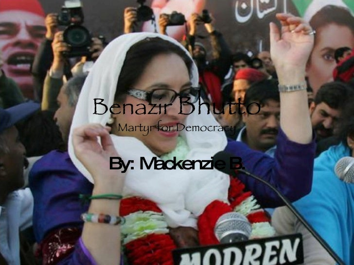 Benazir  Bhutto Martyr for Democracy By: Mackenzie B.