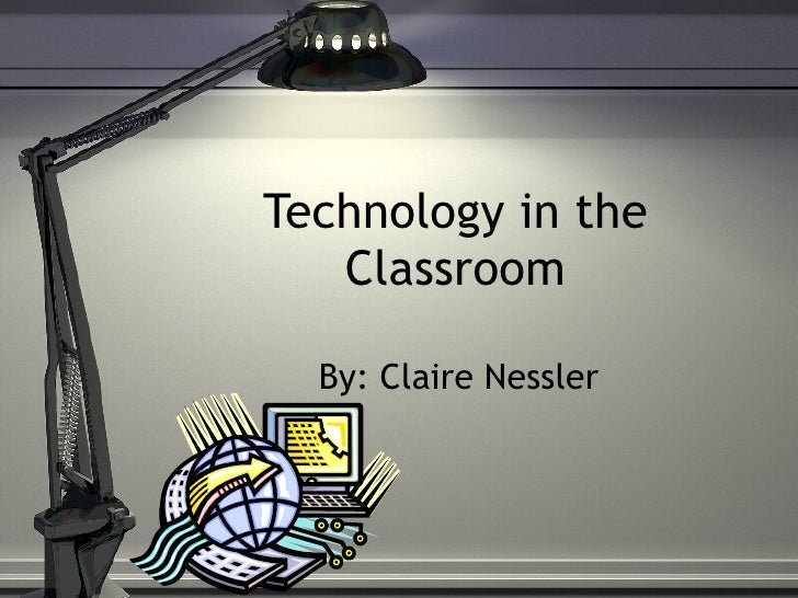 Technology in the Classroom By: Claire Nessler