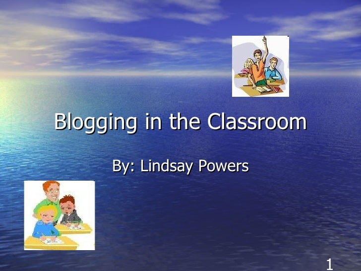 Blogging in the Classroom By: Lindsay Powers 1