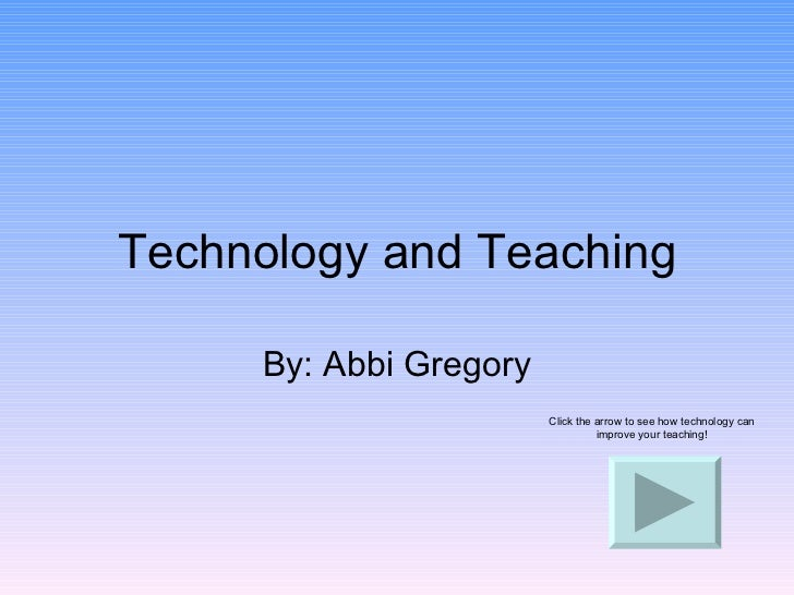 Technology and Teaching By: Abbi Gregory Click the arrow to see how technology can improve your teaching!