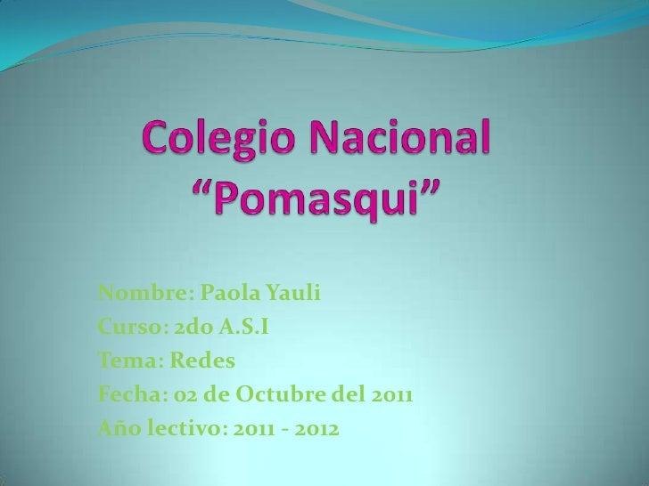 """Colegio Nacional """"Pomasqui""""<br />Nombre: Paola Yauli<br />Curso: 2do A.S.I<br />Tema: Redes<br />Fecha: 02 de Octubre del ..."""