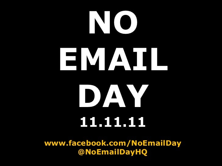 NO EMAIL DAY 11.11.11 www.facebook.com/NoEmailDay @NoEmailDayHQ
