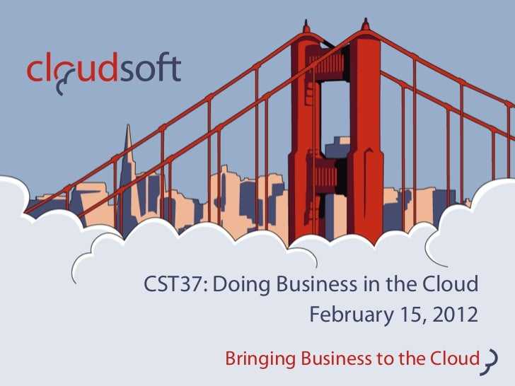 CST37: Doing Business in the Cloud                February 15, 2012        Bringing Business to the Cloud