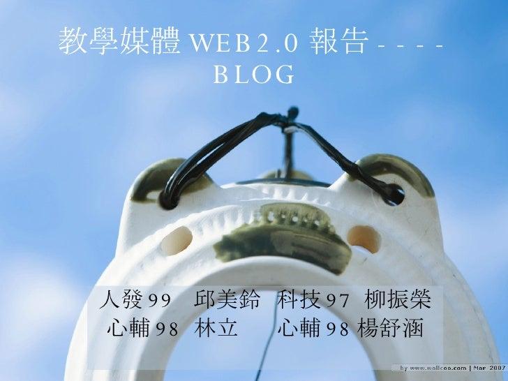 教學媒體 WEB2.0 報告 ----BLOG 人發 99  邱美鈴  科技 97  柳振榮 心輔 98  林立  心輔 98 楊舒涵