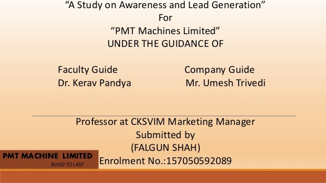 "PMT MACHINE LIMITED BUILD TO LAST ""A Study on Awareness and Lead Generation"" For ""PMT Machines Limited"" UNDER THE GUIDANCE..."