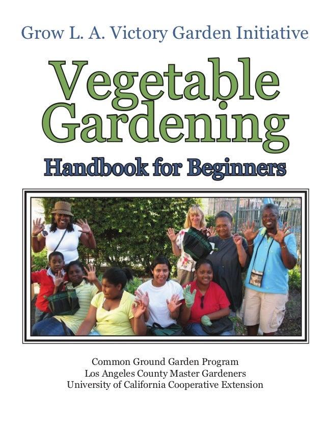Grow L. A. Victory Garden Initiative  Vegetable  Gardening  Handbook for Beginners          Common Ground Garden Program  ...