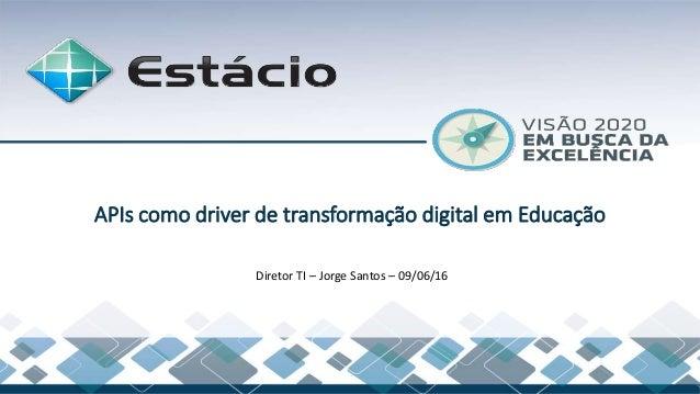 Diretor TI – Jorge Santos – 09/06/16 APIs como driver de transformação digital em Educação