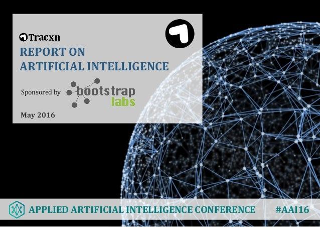 REPORT ON ARTIFICIAL INTELLIGENCE May 2016 Sponsored by APPLIED ARTIFICIAL INTELLIGENCE CONFERENCE #AAI16