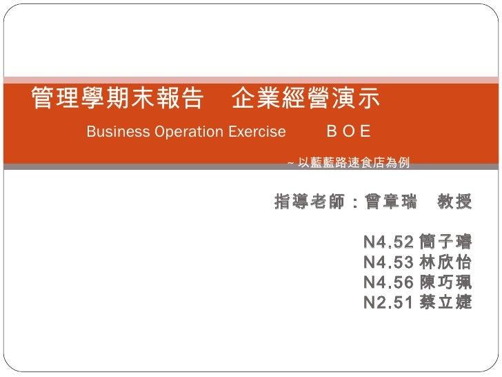 指導老師:曾章瑞 教授 N4.52 簡子璿 N4.53 林欣怡 N4.56 陳巧珮 N2.51 蔡立婕 管理學期末報告 企業經營演示    Business Operation Exercise   BOE       ~ 以藍藍路速食店為例
