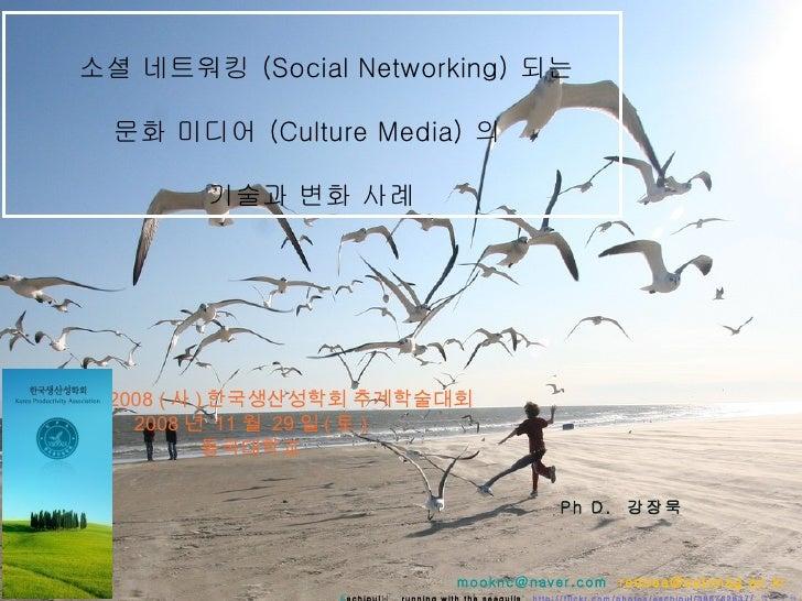 소셜 네트워킹 (Social Networking) 되는  문화 미디어 (Culture Media) 의  기술과 변화 사례 Ph D.  강장묵 [email_address]   [email_address] 세종대학교 전자정...