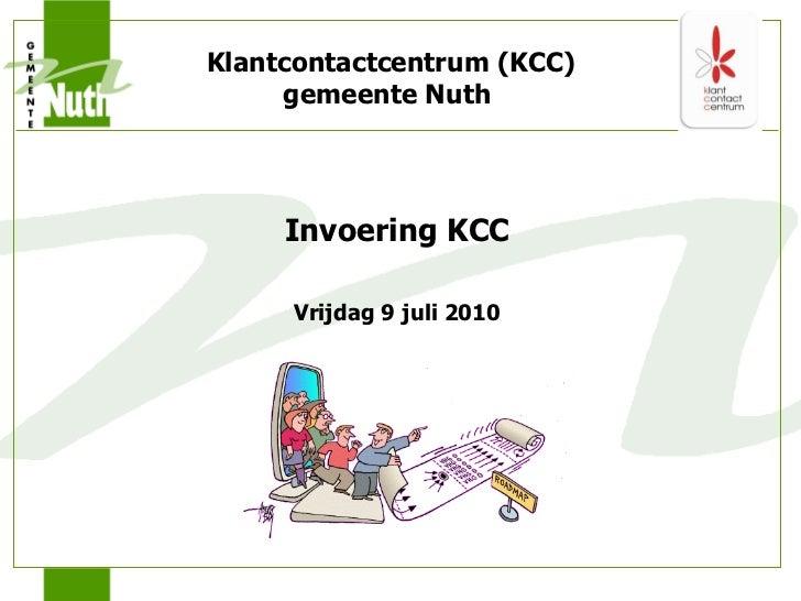 <ul><li>Invoering KCC </li></ul><ul><li>Vrijdag 9 juli 2010 </li></ul>Klantcontactcentrum (KCC) gemeente Nuth