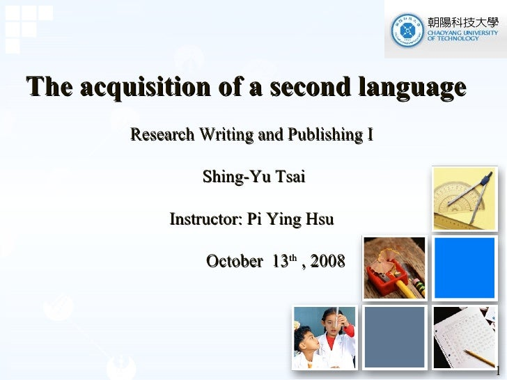The acquisition of a second language Research Writing and Publishing I   Shing-Yu Tsai Instructor: Pi Ying Hsu October  ...