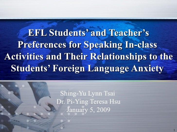 Shing-Yu Lynn Tsai  Dr. Pi-Ying Teresa Hsu January 5, 2009 EFL Students' and Teacher's Preferences for Speaking In-class  ...