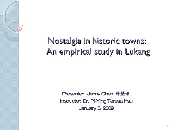 Nostalgia in historic towns:  An empirical study in Lukang Presenter:  Jenny Chen  陳瑩珍 Instructor: Dr. Pi-Ying Teresa Hsu ...